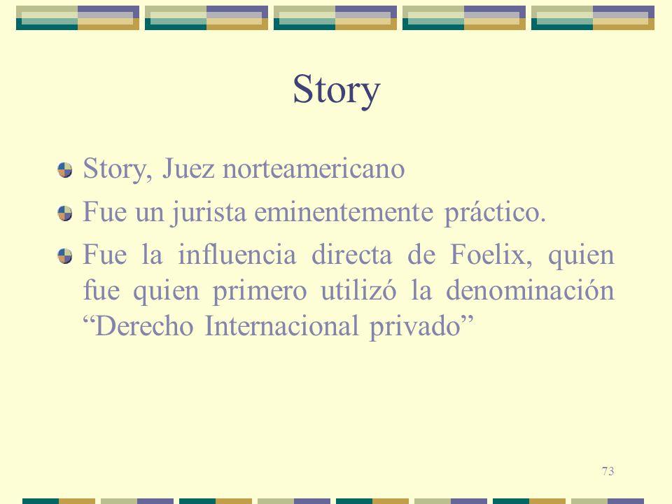 73 Story Story, Juez norteamericano Fue un jurista eminentemente práctico. Fue la influencia directa de Foelix, quien fue quien primero utilizó la den