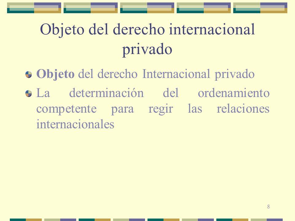 8 Objeto del derecho internacional privado Objeto del derecho Internacional privado La determinación del ordenamiento competente para regir las relaci