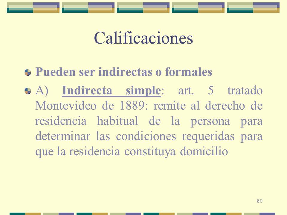 80 Calificaciones Pueden ser indirectas o formales A) Indirecta simple: art. 5 tratado Montevideo de 1889: remite al derecho de residencia habitual de