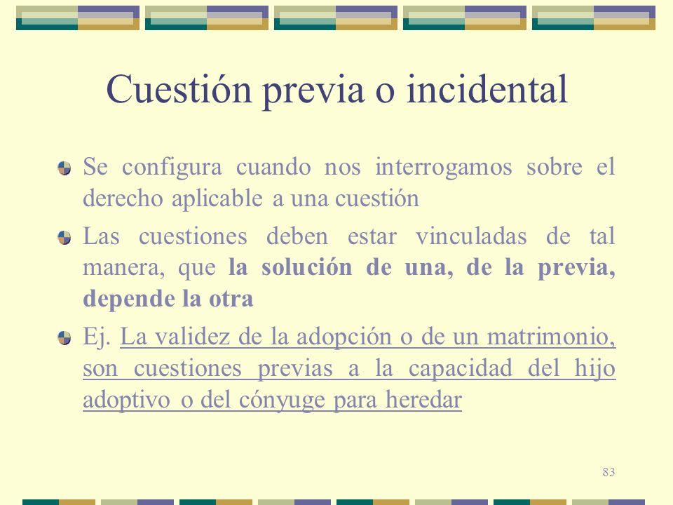83 Cuestión previa o incidental Se configura cuando nos interrogamos sobre el derecho aplicable a una cuestión Las cuestiones deben estar vinculadas d