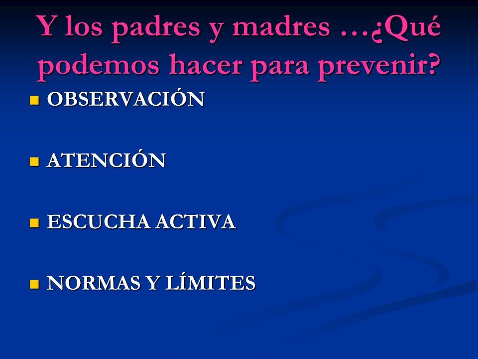 Y los padres y madres …¿Qué podemos hacer para prevenir? OBSERVACIÓN OBSERVACIÓN ATENCIÓN ATENCIÓN ESCUCHA ACTIVA ESCUCHA ACTIVA NORMAS Y LÍMITES NORM