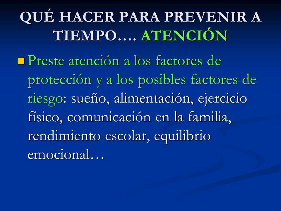 QUÉ HACER PARA PREVENIR A TIEMPO…. ATENCIÓN Preste atención a los factores de protección y a los posibles factores de riesgo: sueño, alimentación, eje