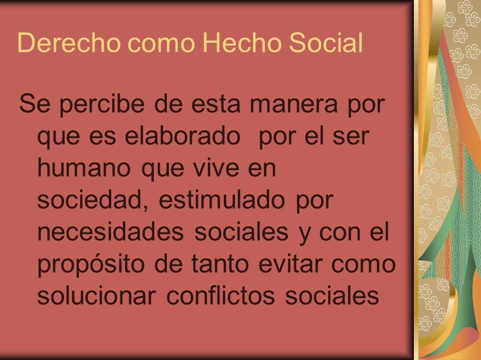 Derecho como Hecho Social Se percibe de esta manera por que es elaborado por el ser humano que vive en sociedad, estimulado por necesidades sociales y
