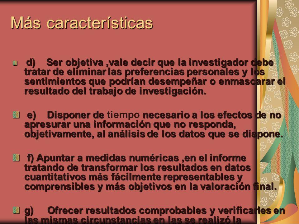 Más características d) Ser objetiva,vale decir que la investigador debe tratar de eliminar las preferencias personales y los sentimientos que podrían