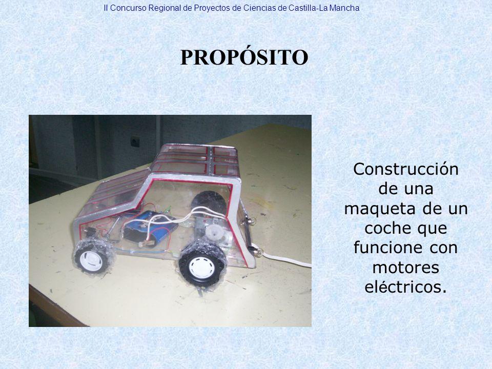 PROPÓSITO Construcción de una maqueta de un coche que funcione con motores el é ctricos. II Concurso Regional de Proyectos de Ciencias de Castilla-La