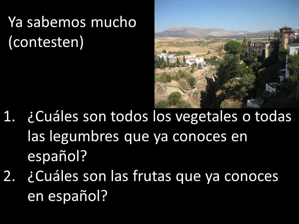 Ya sabemos mucho (contesten) 1.¿Cuáles son todos los vegetales o todas las legumbres que ya conoces en español? 2.¿Cuáles son las frutas que ya conoce