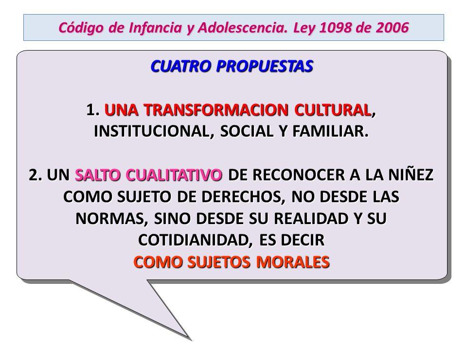 Código de Infancia y Adolescencia. Ley 1098 de 2006 CUATRO PROPUESTAS 1. UNA TRANSFORMACION CULTURAL, INSTITUCIONAL, SOCIAL Y FAMILIAR. 2. UN SALTO CU