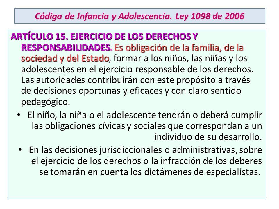 Código de Infancia y Adolescencia. Ley 1098 de 2006 ARTÍCULO 15. EJERCICIO DE LOS DERECHOS Y RESPONSABILIDADES. Es obligación de la familia, de la soc