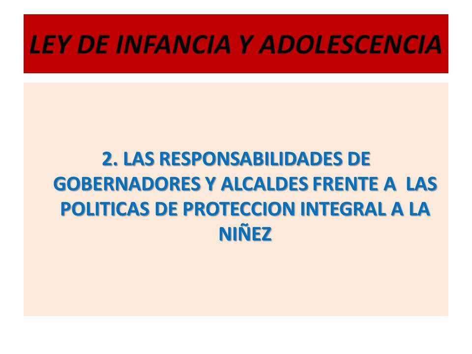LEY DE INFANCIA Y ADOLESCENCIA 2. LAS RESPONSABILIDADES DE GOBERNADORES Y ALCALDES FRENTE A LAS POLITICAS DE PROTECCION INTEGRAL A LA NIÑEZ