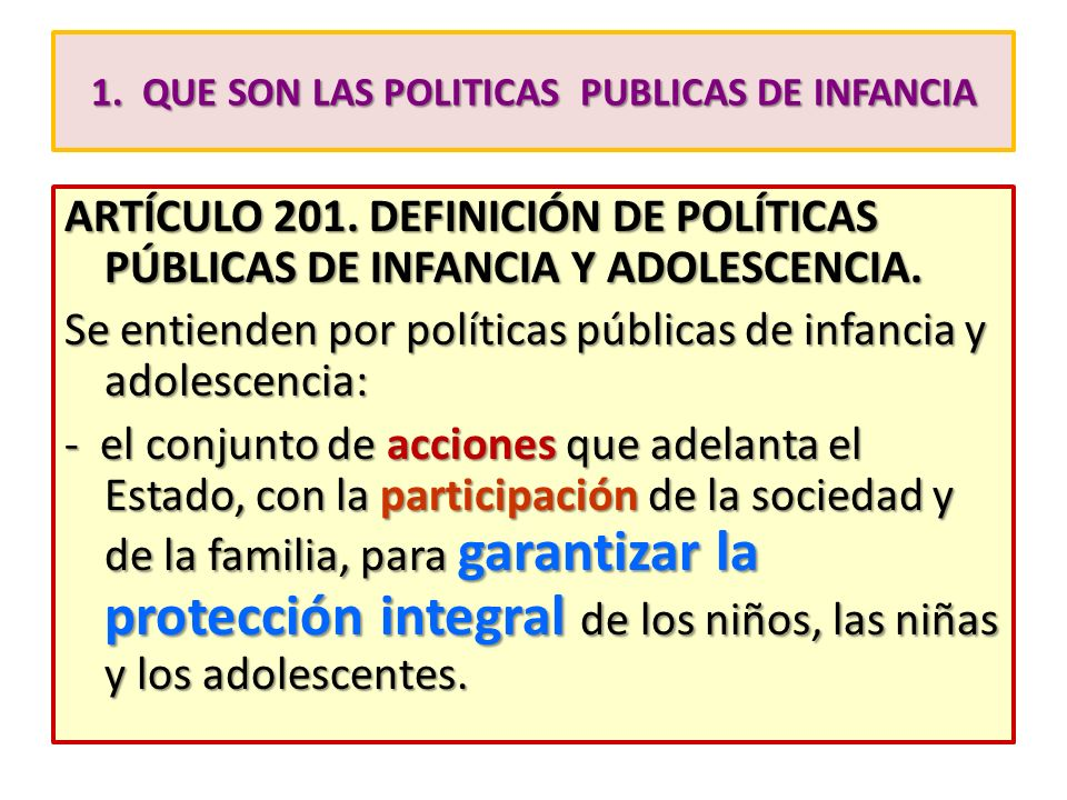 1. QUE SON LAS POLITICAS PUBLICAS DE INFANCIA ARTÍCULO 201. DEFINICIÓN DE POLÍTICAS PÚBLICAS DE INFANCIA Y ADOLESCENCIA. Se entienden por políticas pú