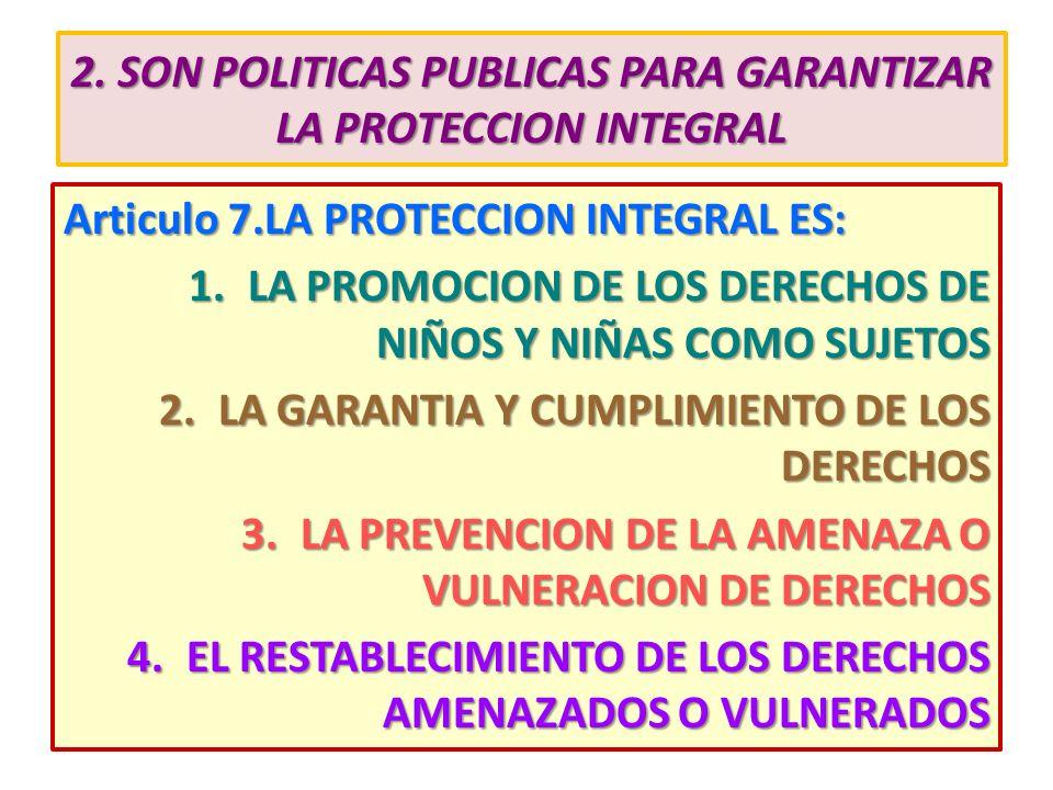 2. SON POLITICAS PUBLICAS PARA GARANTIZAR LA PROTECCION INTEGRAL Articulo 7.LA PROTECCION INTEGRAL ES: 1.LA PROMOCION DE LOS DERECHOS DE NIÑOS Y NIÑAS
