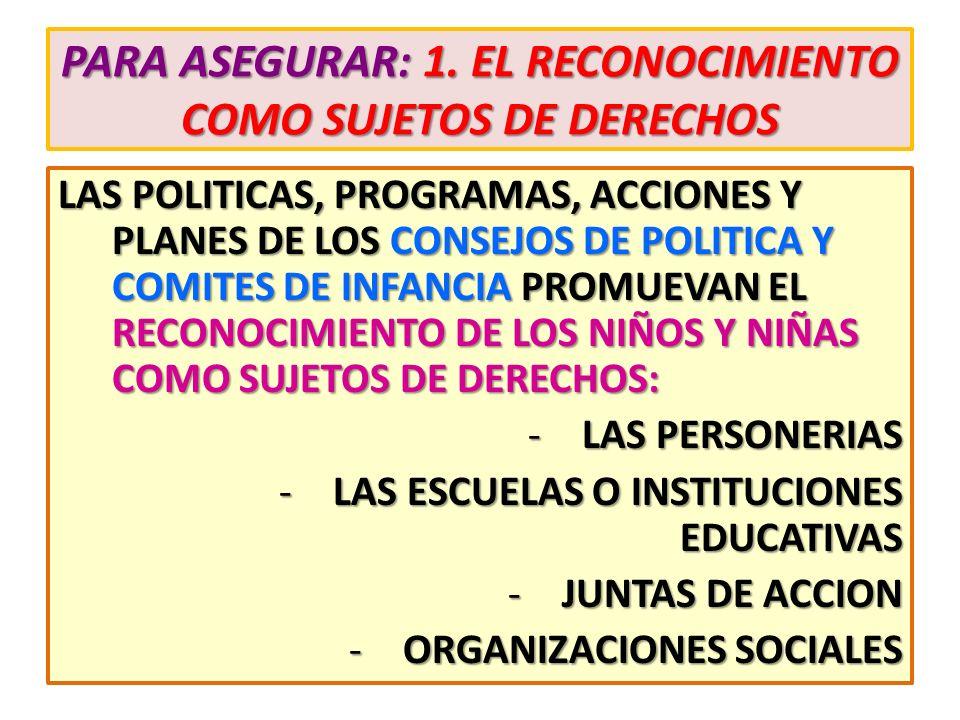 PARA ASEGURAR: 1. EL RECONOCIMIENTO COMO SUJETOS DE DERECHOS LAS POLITICAS, PROGRAMAS, ACCIONES Y PLANES DE LOS CONSEJOS DE POLITICA Y COMITES DE INFA