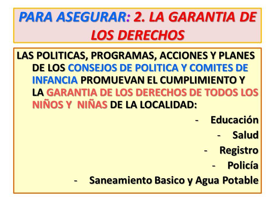 PARA ASEGURAR: 2. LA GARANTIA DE LOS DERECHOS LAS POLITICAS, PROGRAMAS, ACCIONES Y PLANES DE LOS CONSEJOS DE POLITICA Y COMITES DE INFANCIA PROMUEVAN