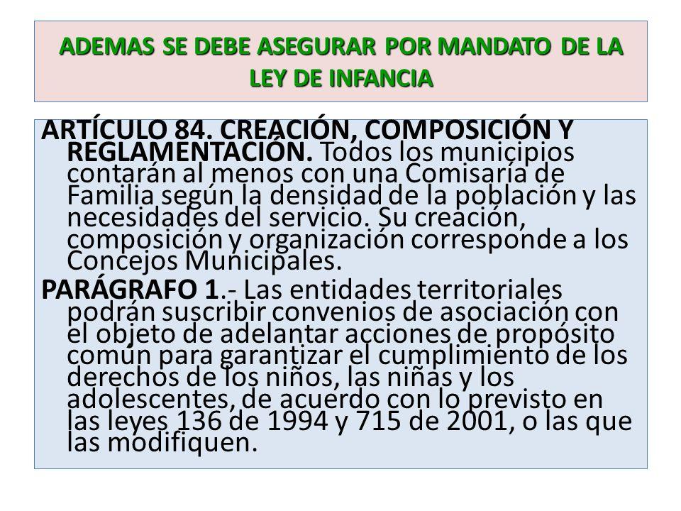 ADEMAS SE DEBE ASEGURAR POR MANDATO DE LA LEY DE INFANCIA ARTÍCULO 84. CREACIÓN, COMPOSICIÓN Y REGLAMENTACIÓN. Todos los municipios contarán al menos
