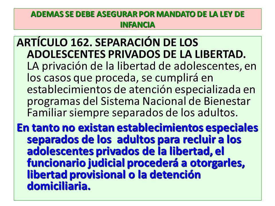ADEMAS SE DEBE ASEGURAR POR MANDATO DE LA LEY DE INFANCIA ARTÍCULO 162. SEPARACIÓN DE LOS ADOLESCENTES PRIVADOS DE LA LIBERTAD. LA privación de la lib