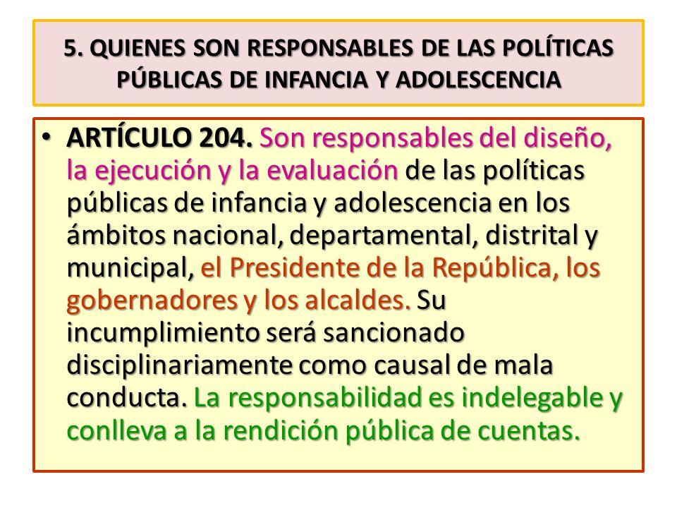 5. QUIENES SON RESPONSABLES DE LAS POLÍTICAS PÚBLICAS DE INFANCIA Y ADOLESCENCIA ARTÍCULO 204. Son responsables del diseño, la ejecución y la evaluaci