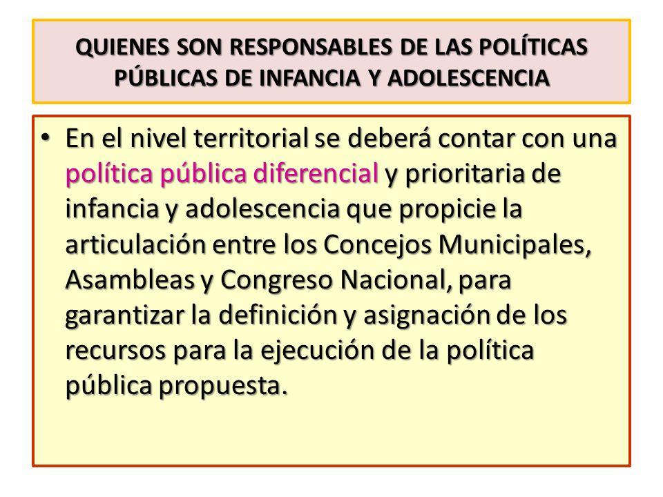 QUIENES SON RESPONSABLES DE LAS POLÍTICAS PÚBLICAS DE INFANCIA Y ADOLESCENCIA En el nivel territorial se deberá contar con una política pública difere
