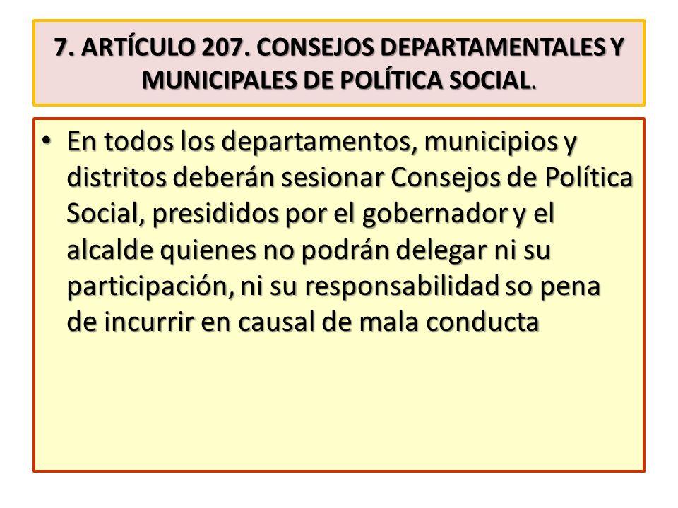 7. ARTÍCULO 207. CONSEJOS DEPARTAMENTALES Y MUNICIPALES DE POLÍTICA SOCIAL. En todos los departamentos, municipios y distritos deberán sesionar Consej