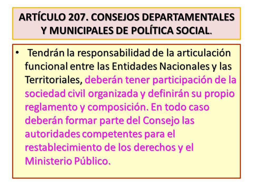 ARTÍCULO 207. CONSEJOS DEPARTAMENTALES Y MUNICIPALES DE POLÍTICA SOCIAL. Tendrán la responsabilidad de la articulación funcional entre las Entidades N