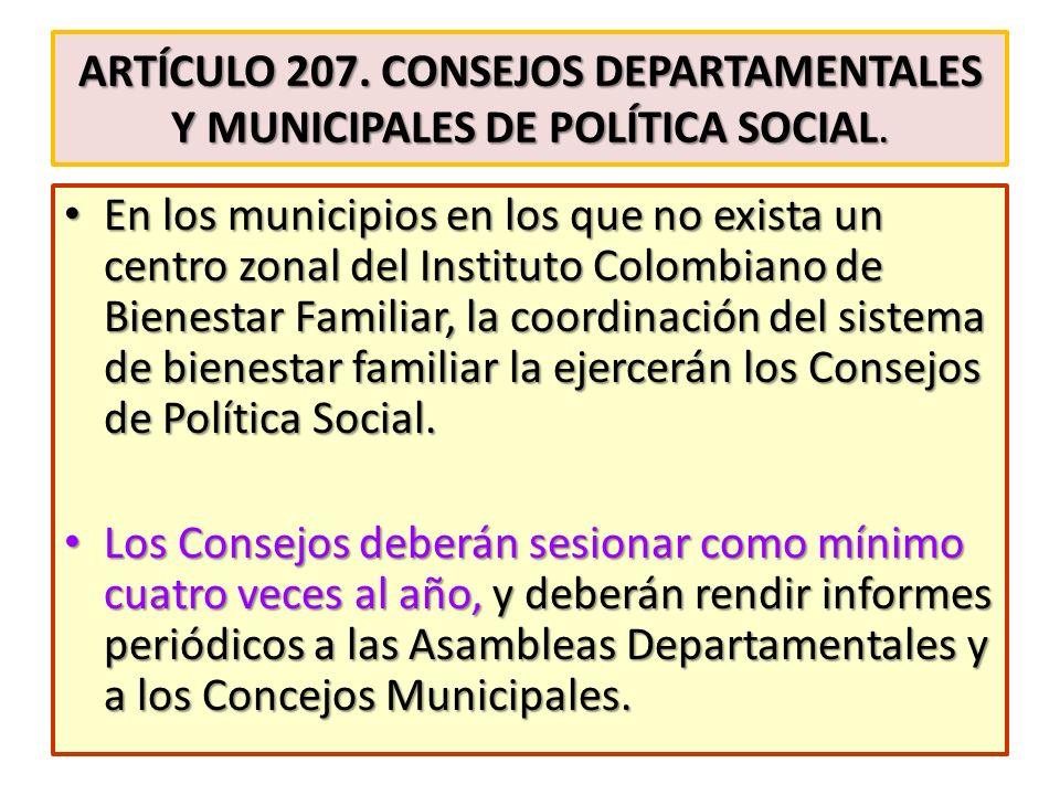 ARTÍCULO 207. CONSEJOS DEPARTAMENTALES Y MUNICIPALES DE POLÍTICA SOCIAL. En los municipios en los que no exista un centro zonal del Instituto Colombia