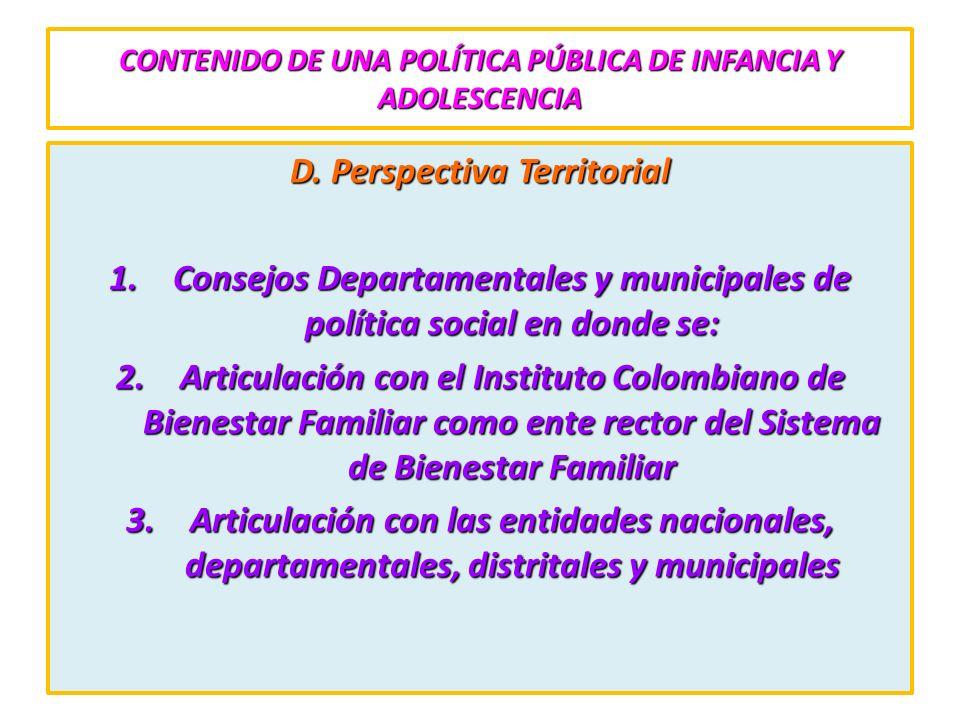 CONTENIDO DE UNA POLÍTICA PÚBLICA DE INFANCIA Y ADOLESCENCIA D. Perspectiva Territorial 1.Consejos Departamentales y municipales de política social en