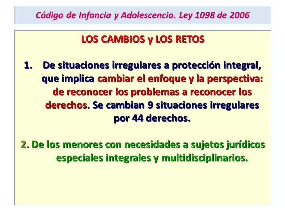 Código de Infancia y Adolescencia. Ley 1098 de 2006 LOS CAMBIOS y LOS RETOS 1.De situaciones irregulares a protección integral, que implica cambiar el