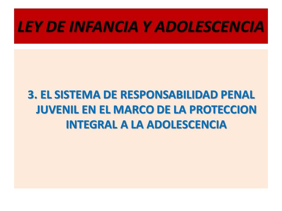 LEY DE INFANCIA Y ADOLESCENCIA 3. EL SISTEMA DE RESPONSABILIDAD PENAL JUVENIL EN EL MARCO DE LA PROTECCION INTEGRAL A LA ADOLESCENCIA