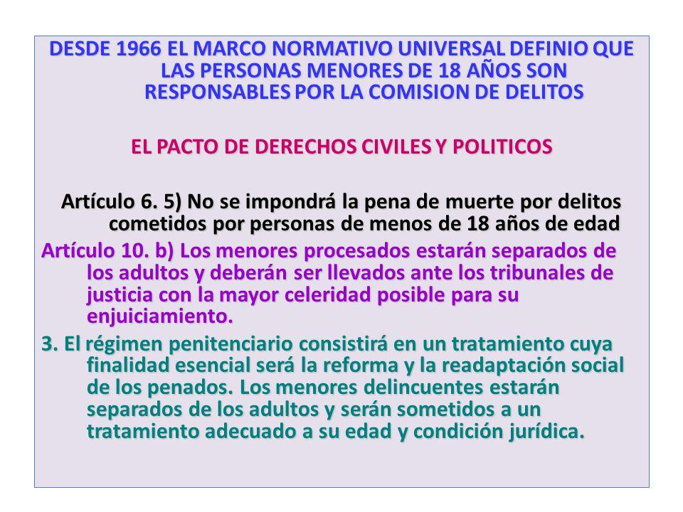 DESDE 1966 EL MARCO NORMATIVO UNIVERSAL DEFINIO QUE LAS PERSONAS MENORES DE 18 AÑOS SON RESPONSABLES POR LA COMISION DE DELITOS EL PACTO DE DERECHOS C