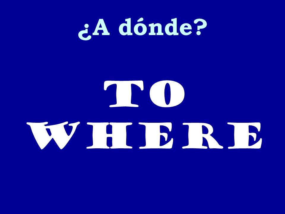 ¿A dónde? to where