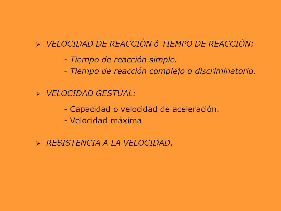 VELOCIDAD DE REACCIÓN ó TIEMPO DE REACCIÓN: - Tiempo de reacción simple. - Tiempo de reacción complejo o discriminatorio. VELOCIDAD GESTUAL: - Capacid