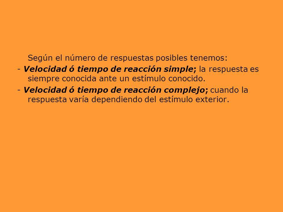 Según el número de respuestas posibles tenemos: - Velocidad ó tiempo de reacción simple; la respuesta es siempre conocida ante un estímulo conocido. -