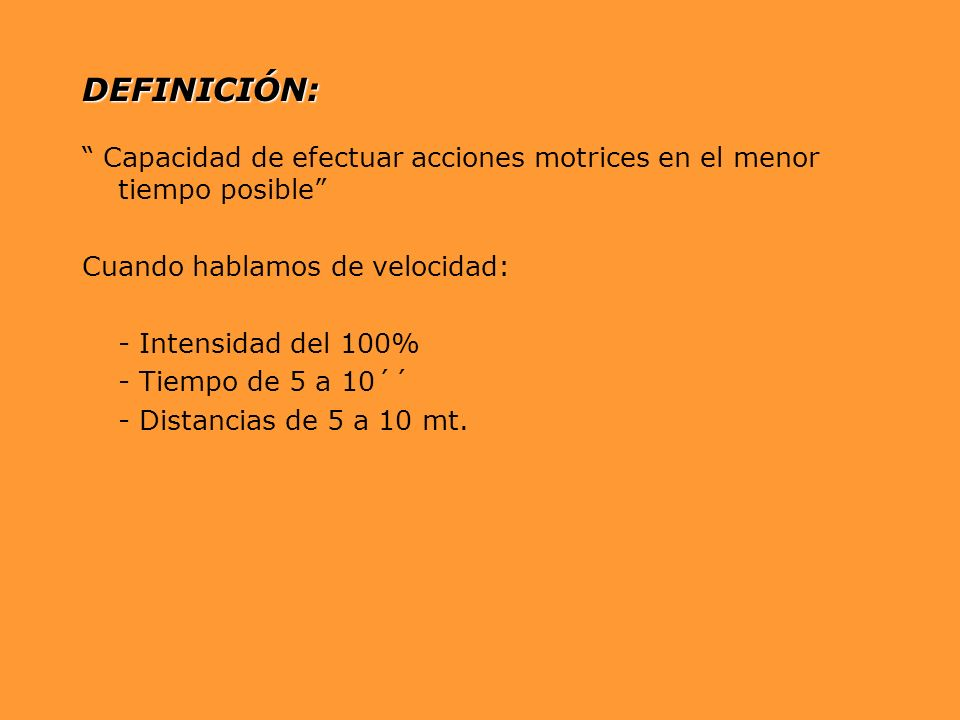 DEFINICIÓN: Capacidad de efectuar acciones motrices en el menor tiempo posible Cuando hablamos de velocidad: - Intensidad del 100% - Tiempo de 5 a 10´