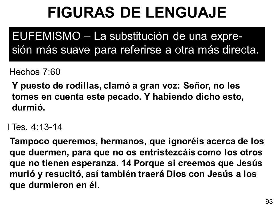 FIGURAS DE LENGUAJE EUFEMISMO – La substitución de una expre- sión más suave para referirse a otra más directa. 93 Y puesto de rodillas, clamó a gran