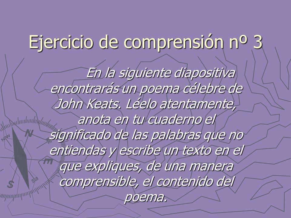 Ejercicio de comprensión nº 3 En la siguiente diapositiva encontrarás un poema célebre de John Keats. Léelo atentamente, anota en tu cuaderno el signi