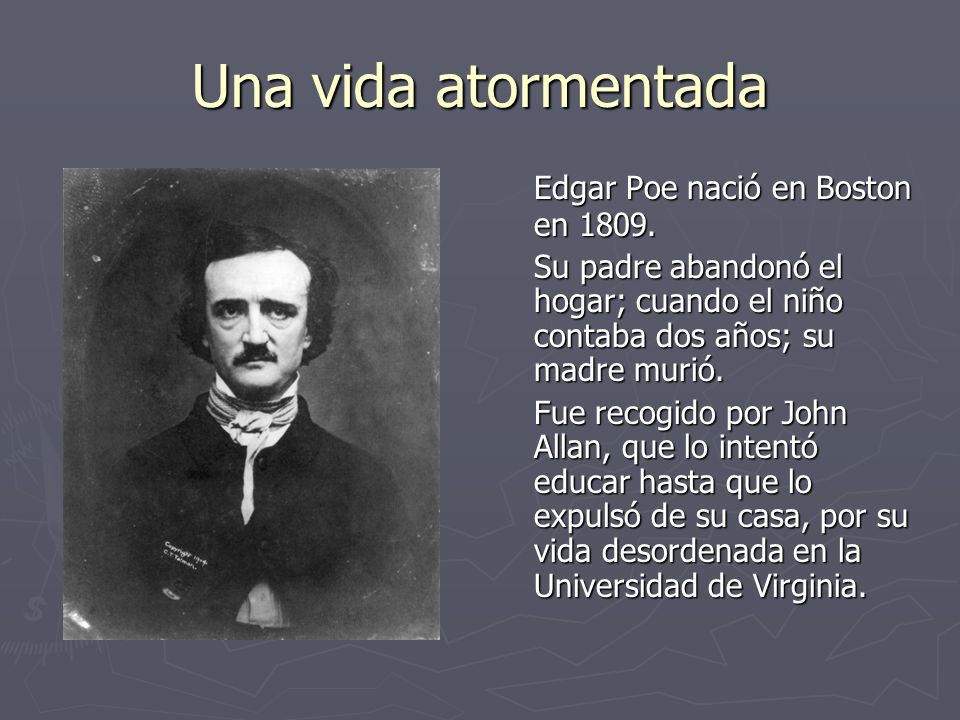 Una vida atormentada Edgar Poe nació en Boston en 1809. Su padre abandonó el hogar; cuando el niño contaba dos años; su madre murió. Fue recogido por