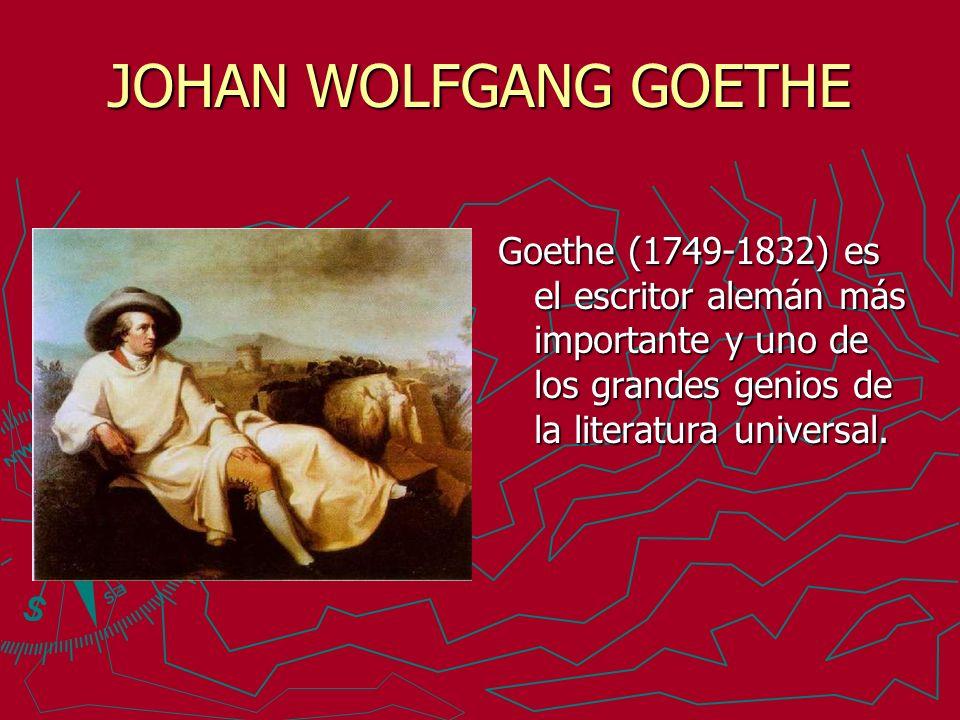 JOHAN WOLFGANG GOETHE Goethe (1749-1832) es el escritor alemán más importante y uno de los grandes genios de la literatura universal.
