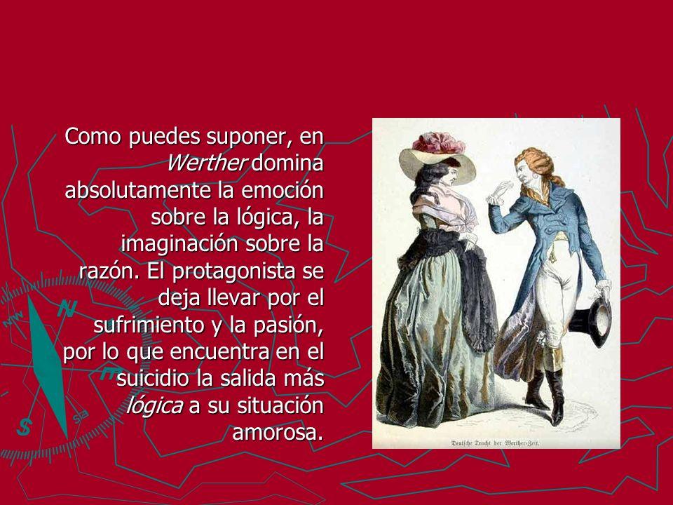Como puedes suponer, en Werther domina absolutamente la emoción sobre la lógica, la imaginación sobre la razón. El protagonista se deja llevar por el