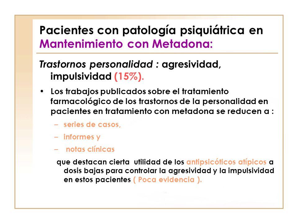 Pacientes con patología psiquiátrica en Mantenimiento con Metadona: Trastornos personalidad : agresividad, impulsividad (15%). Los trabajos publicados