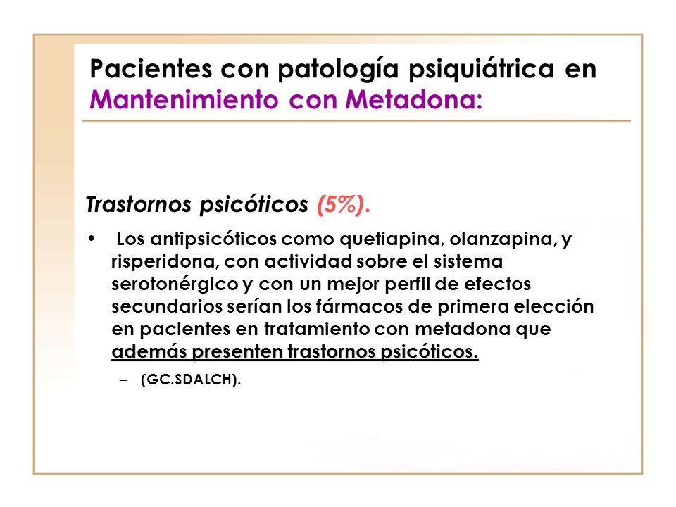 Pacientes con patología psiquiátrica en Mantenimiento con Metadona: Trastornos psicóticos (5%). además presenten trastornos psicóticos. Los antipsicót