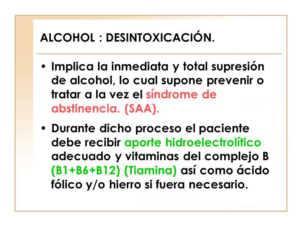 ALCOHOL : DESINTOXICACIÓN. Implica la inmediata y total supresión de alcohol, lo cual supone prevenir o tratar a la vez el síndrome de abstinencia. (S