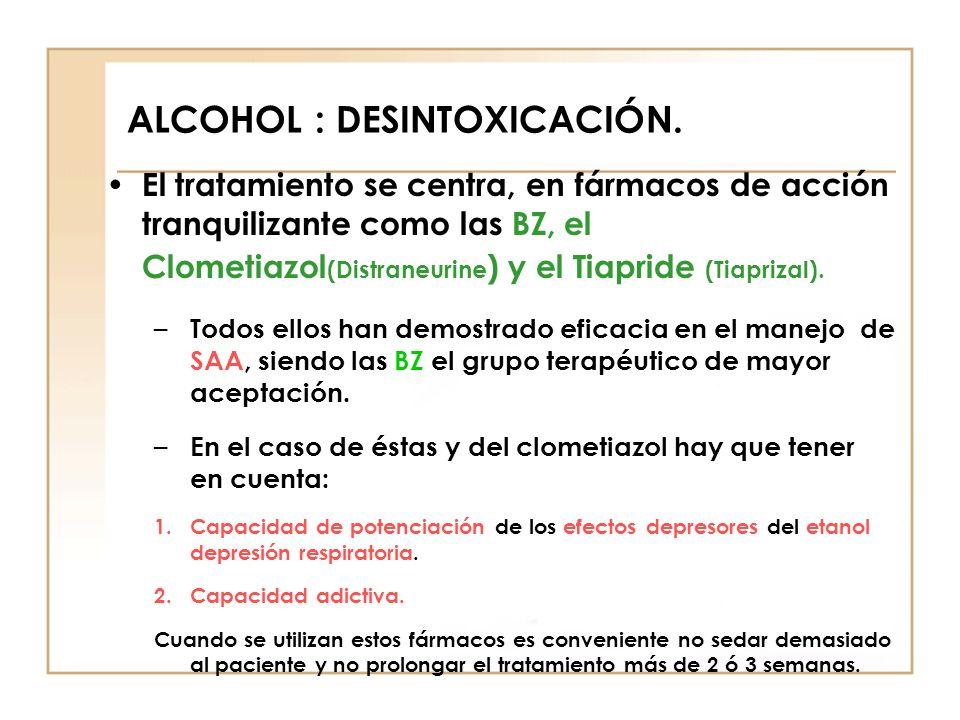 ALCOHOL : DESINTOXICACIÓN. El tratamiento se centra, en fármacos de acción tranquilizante como las BZ, el Clometiazol (Distraneurine ) y el Tiapride (