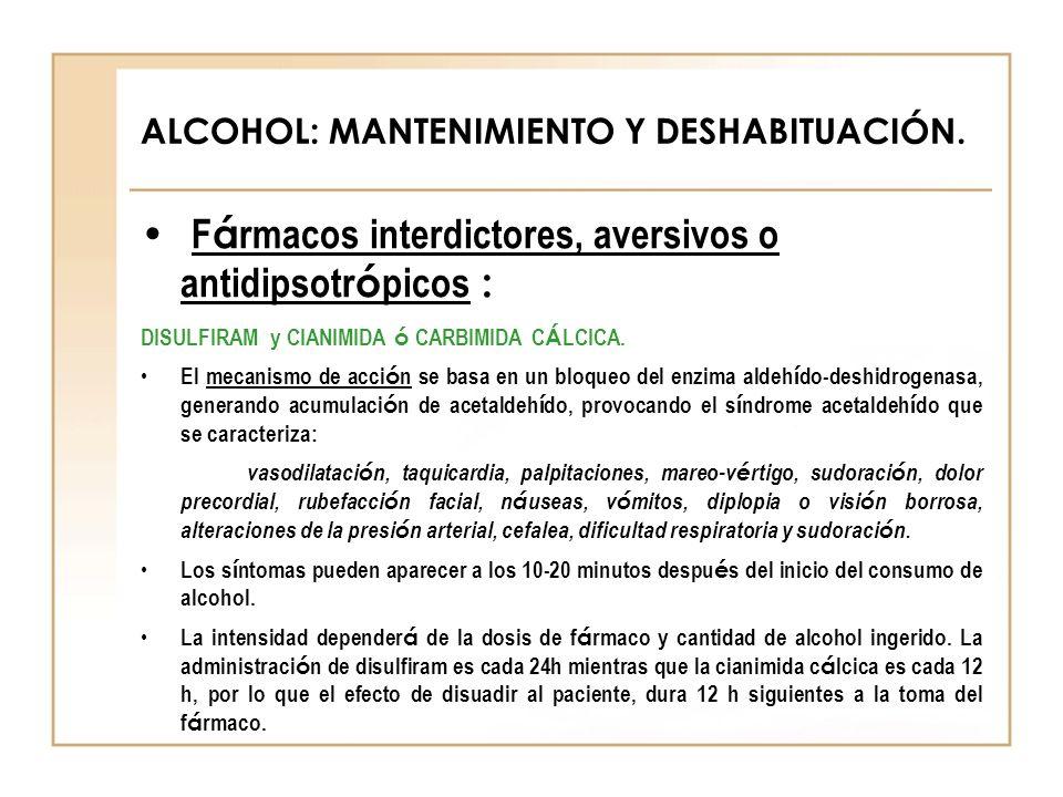ALCOHOL: MANTENIMIENTO Y DESHABITUACIÓN. F á rmacos interdictores, aversivos o antidipsotr ó picos : DISULFIRAM y CIANIMIDA ó CARBIMIDA C Á LCICA. El