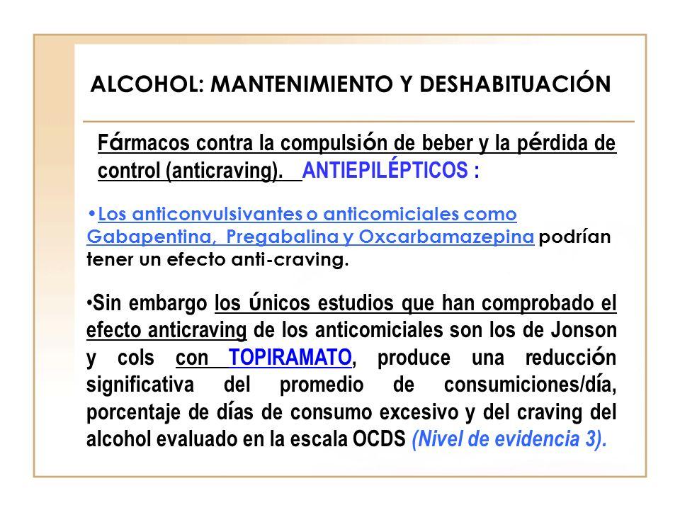 ALCOHOL: MANTENIMIENTO Y DESHABITUACIÓN F á rmacos contra la compulsi ó n de beber y la p é rdida de control (anticraving). ANTIEPIL É PTICOS : Los an