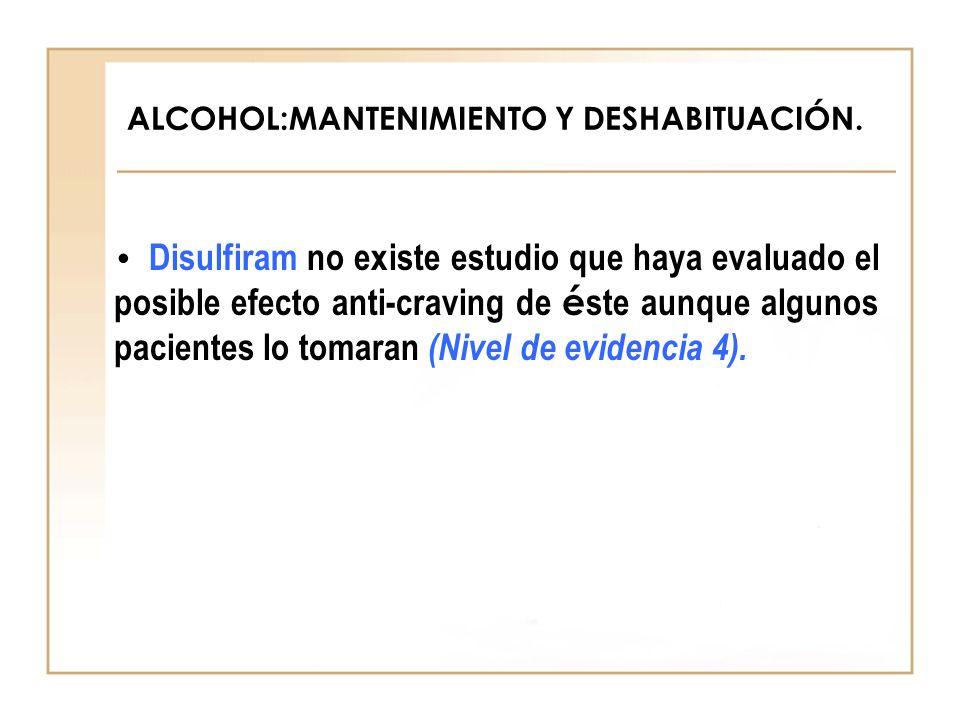 ALCOHOL:MANTENIMIENTO Y DESHABITUACIÓN. Disulfiram no existe estudio que haya evaluado el posible efecto anti-craving de é ste aunque algunos paciente