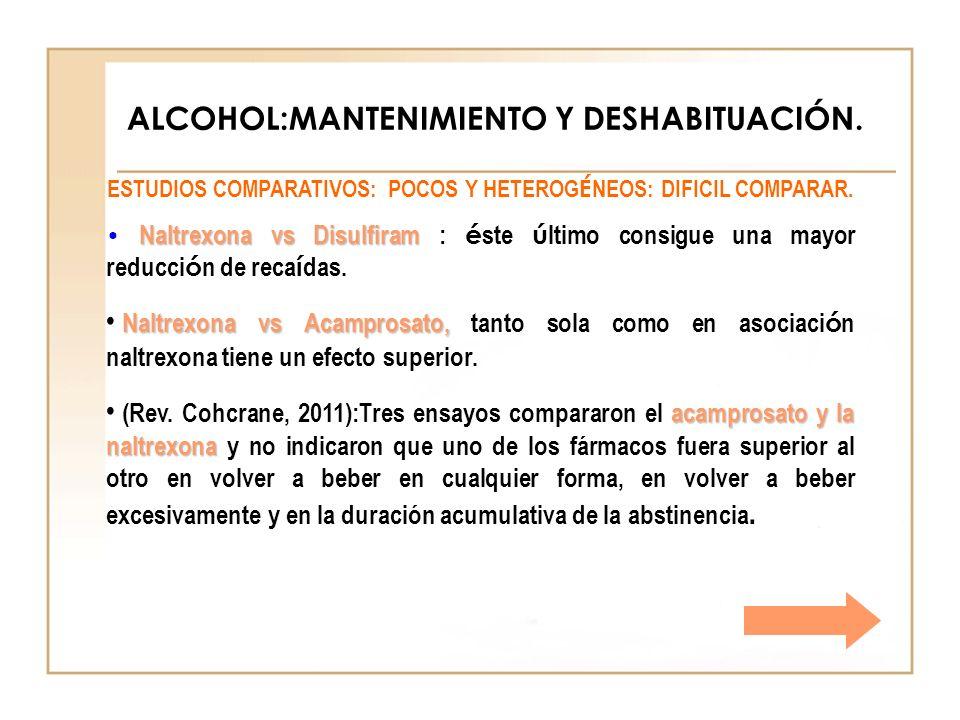 ALCOHOL:MANTENIMIENTO Y DESHABITUACIÓN. ESTUDIOS COMPARATIVOS: POCOS Y HETEROG É NEOS: DIFICIL COMPARAR. Naltrexona vs Disulfiram Naltrexona vs Disulf