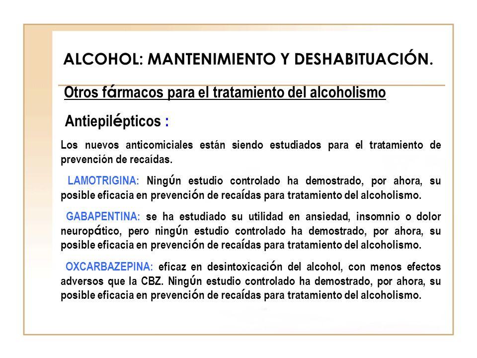 ALCOHOL: MANTENIMIENTO Y DESHABITUACIÓN. Otros f á rmacos para el tratamiento del alcoholismo Antiepil é pticos : Los nuevos anticomiciales están sien