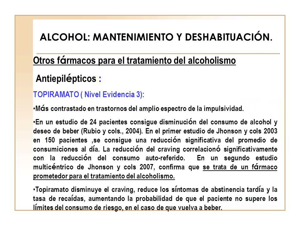ALCOHOL: MANTENIMIENTO Y DESHABITUACIÓN. Otros f á rmacos para el tratamiento del alcoholismo Antiepil é pticos : TOPIRAMATO ( Nivel Evidencia 3): M á