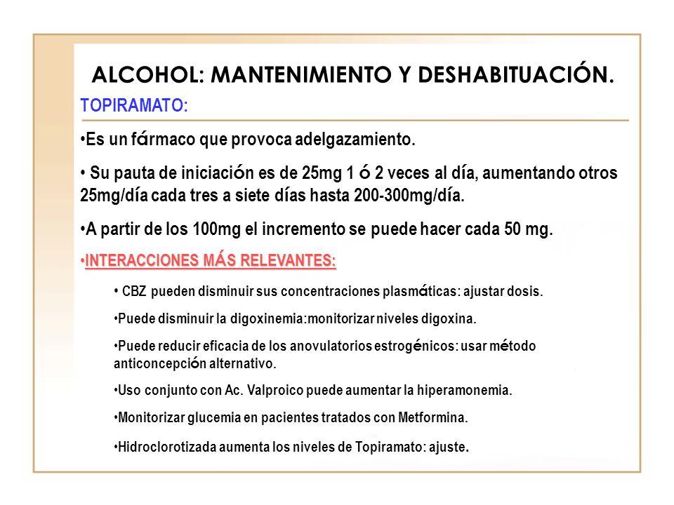 ALCOHOL: MANTENIMIENTO Y DESHABITUACIÓN. TOPIRAMATO: Es un f á rmaco que provoca adelgazamiento. Su pauta de iniciaci ó n es de 25mg 1 ó 2 veces al d