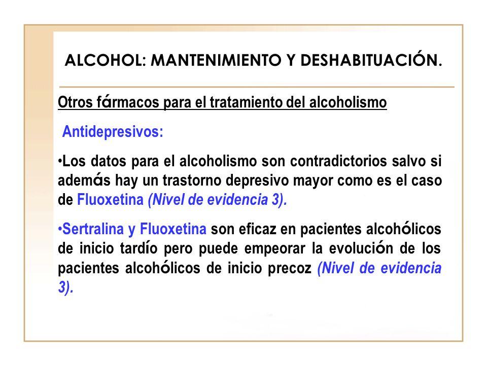 ALCOHOL: MANTENIMIENTO Y DESHABITUACIÓN. Otros f á rmacos para el tratamiento del alcoholismo Antidepresivos: Los datos para el alcoholismo son contra