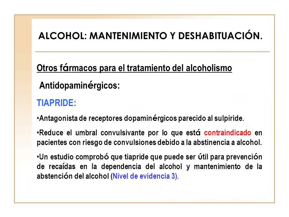 ALCOHOL: MANTENIMIENTO Y DESHABITUACIÓN. Otros f á rmacos para el tratamiento del alcoholismo Antidopamin é rgicos: TIAPRIDE: Antagonista de receptore